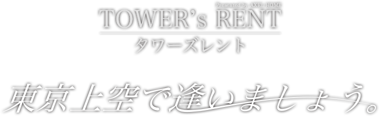 TOWER's RENT(タワーズレント) Presented by AXEL HOME 東洋上空で逢いましょう。